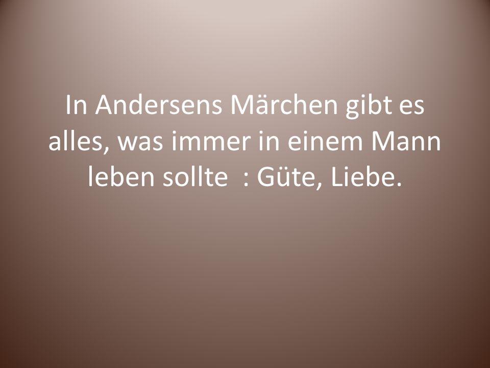 In Andersens Märchen gibt es alles, was immer in einem Mann leben sollte : Güte, Liebe.