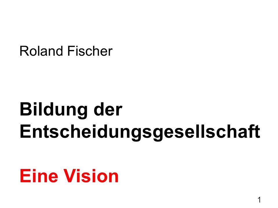 1 Roland Fischer Bildung der Entscheidungsgesellschaft Eine Vision