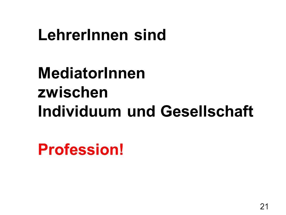 21 LehrerInnen sind MediatorInnen zwischen Individuum und Gesellschaft Profession!