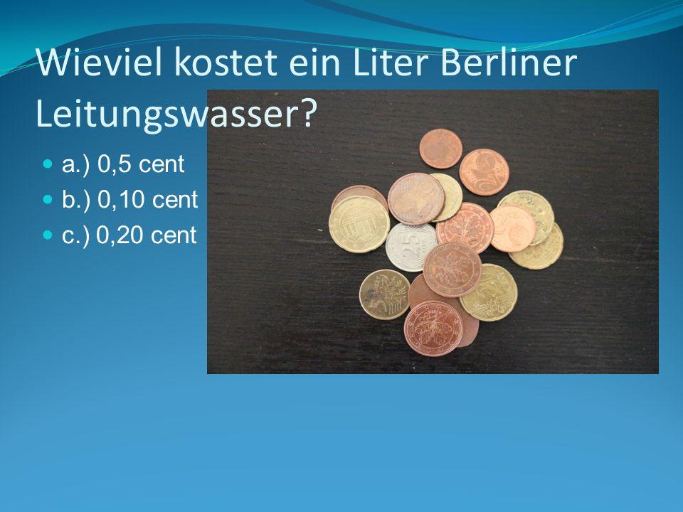 Wieviel kostet ein Liter Berliner Leitungswasser a.) 0,5 cent b.) 0,10 cent c.) 0,20 cent