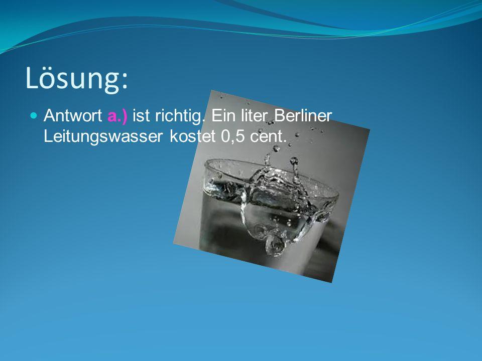 Lösung: Antwort a.) ist richtig. Ein liter Berliner Leitungswasser kostet 0,5 cent.