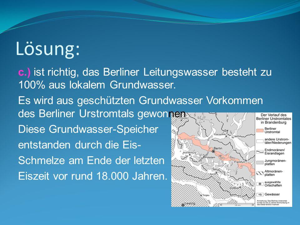 Lösung: c.) ist richtig, das Berliner Leitungswasser besteht zu 100% aus lokalem Grundwasser. Es wird aus geschützten Grundwasser Vorkommen des Berlin