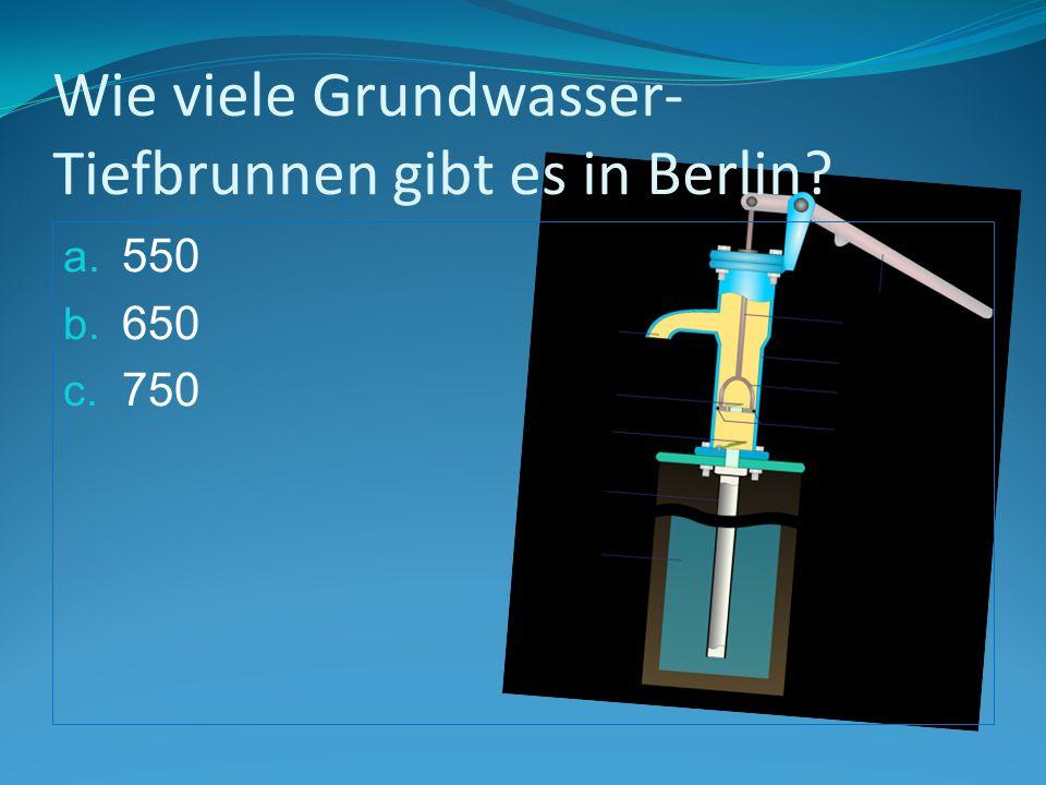 Wie viele Grundwasser- Tiefbrunnen gibt es in Berlin a. 550 b. 650 c. 750