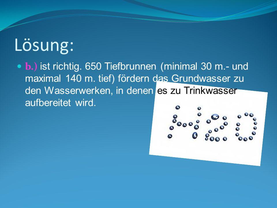 Lösung: b.) ist richtig. 650 Tiefbrunnen (minimal 30 m.- und maximal 140 m. tief) fördern das Grundwasser zu den Wasserwerken, in denen es zu Trinkwas