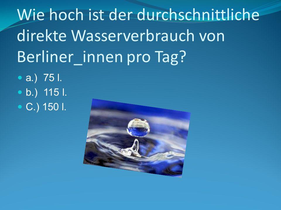 Wie hoch ist der durchschnittliche direkte Wasserverbrauch von Berliner_innen pro Tag? a.) 75 l. b.) 115 l. C.) 150 l.