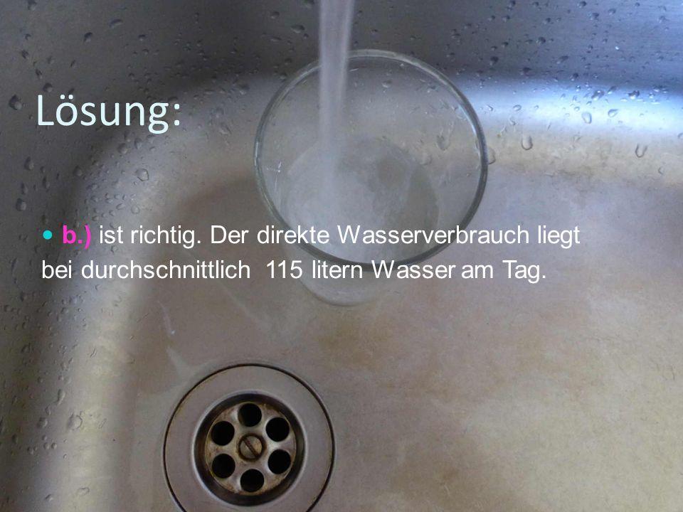 Lösung: b.) ist richtig. Der direkte Wasserverbrauch liegt bei durchschnittlich 115 litern Wasser am Tag.