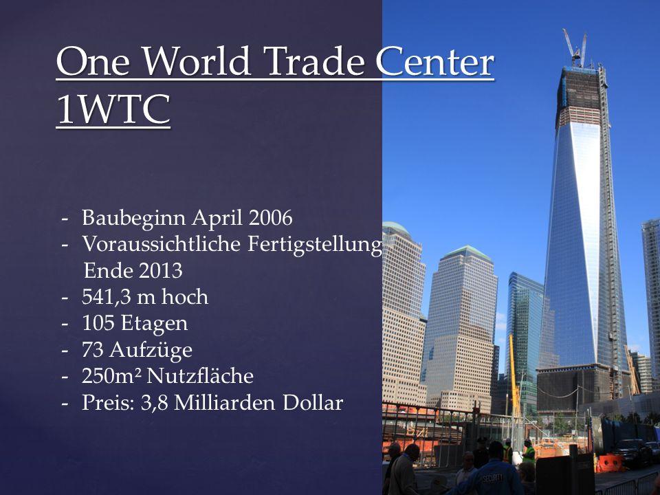 One World Trade Center 1WTC -Baubeginn April 2006 -Voraussichtliche Fertigstellung Ende 2013 -541,3 m hoch -105 Etagen -73 Aufzüge -250m² Nutzfläche -Preis: 3,8 Milliarden Dollar