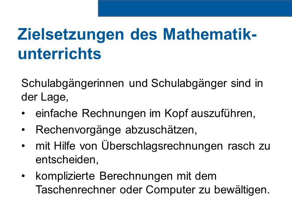 Zielsetzungen des Mathematik- unterrichts Schulabgängerinnen und Schulabgänger sind in der Lage, einfache Rechnungen im Kopf auszuführen, Rechenvorgänge abzuschätzen, mit Hilfe von Überschlagsrechnungen rasch zu entscheiden, komplizierte Berechnungen mit dem Taschenrechner oder Computer zu bewältigen.