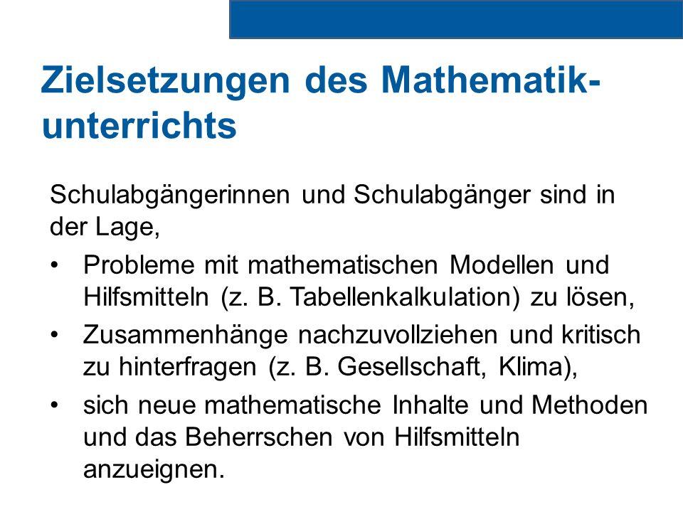 Zielsetzungen des Mathematik- unterrichts Schulabgängerinnen und Schulabgänger sind in der Lage, Probleme mit mathematischen Modellen und Hilfsmitteln (z.