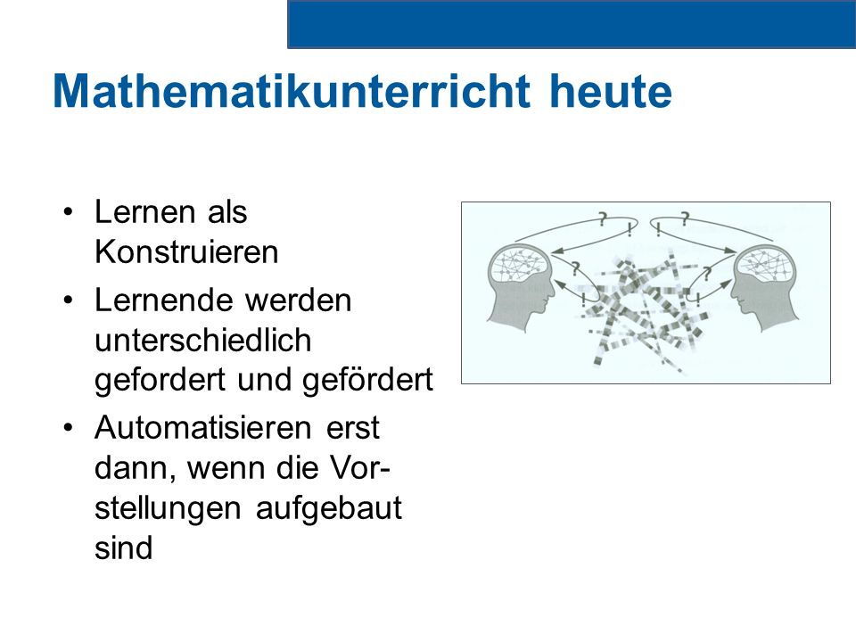 Mathematikunterricht heute Lernen als Konstruieren Lernende werden unterschiedlich gefordert und gefördert Automatisieren erst dann, wenn die Vor- stellungen aufgebaut sind