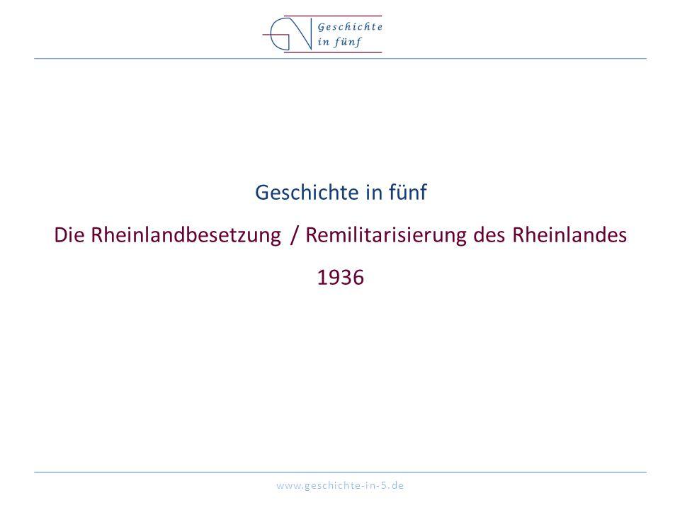 www.geschichte-in-5.de Geschichte in fünf Die Rheinlandbesetzung / Remilitarisierung des Rheinlandes 1936