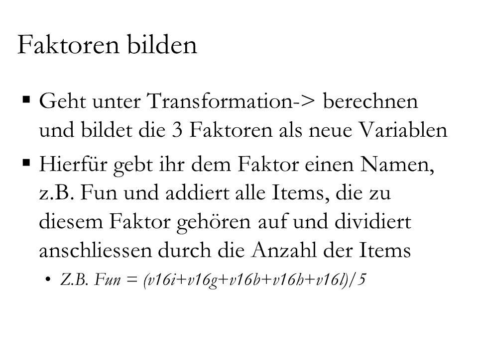 Faktoren bilden  Geht unter Transformation-> berechnen und bildet die 3 Faktoren als neue Variablen  Hierfür gebt ihr dem Faktor einen Namen, z.B.