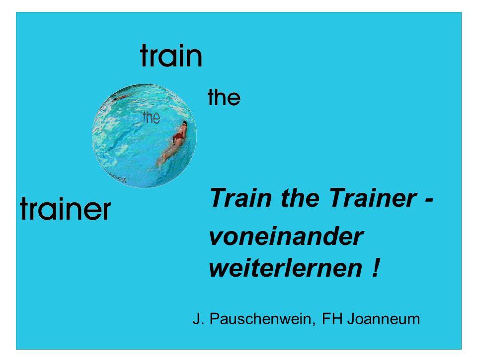 Train the Trainer - voneinander weiterlernen ! J. Pauschenwein, FH Joanneum
