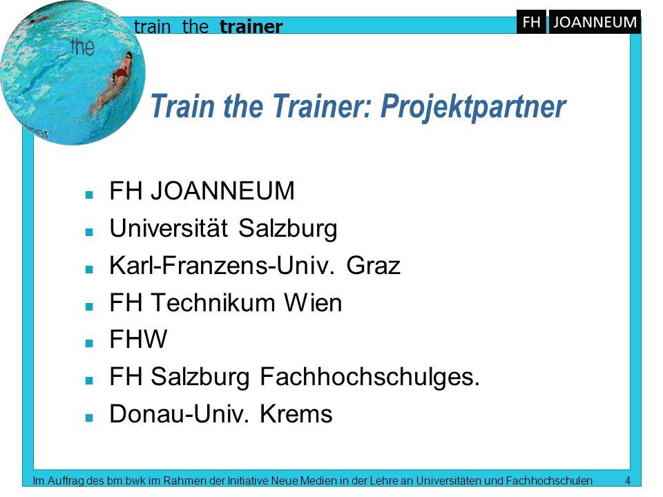 train the trainer Im Auftrag des bm:bwk im Rahmen der Initiative Neue Medien in der Lehre an Universitäten und Fachhochschulen 4 Train the Trainer: Projektpartner n FH JOANNEUM n Universität Salzburg n Karl-Franzens-Univ.