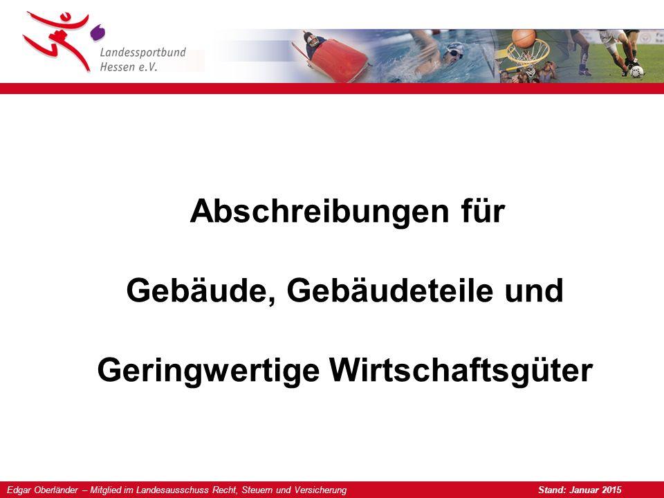 Edgar Oberländer – Mitglied im Landesausschuss Recht, Steuern und Versicherung Stand: Januar 2015 Abschreibungen für Gebäude, Gebäudeteile und Geringw