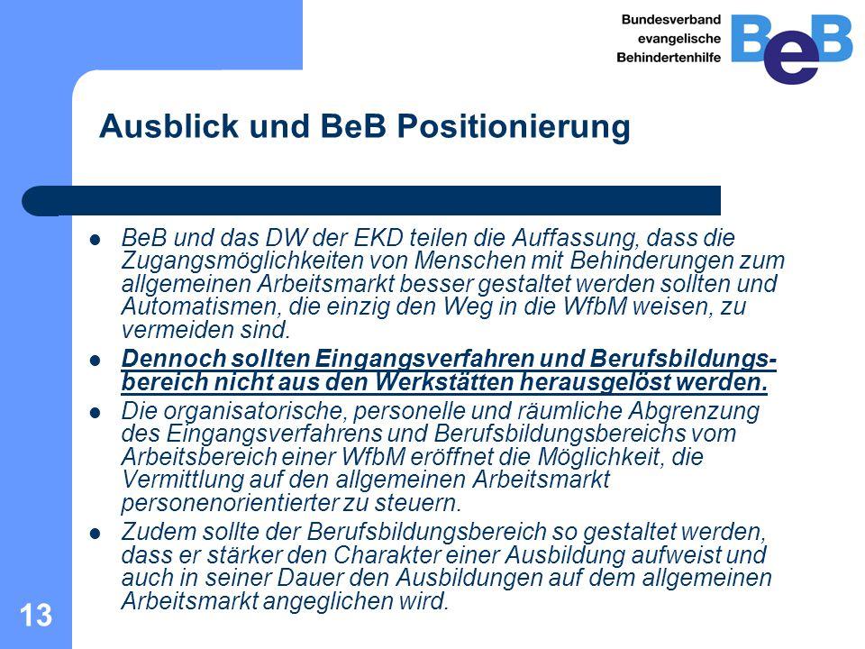 13 Ausblick und BeB Positionierung BeB und das DW der EKD teilen die Auffassung, dass die Zugangsmöglichkeiten von Menschen mit Behinderungen zum allgemeinen Arbeitsmarkt besser gestaltet werden sollten und Automatismen, die einzig den Weg in die WfbM weisen, zu vermeiden sind.