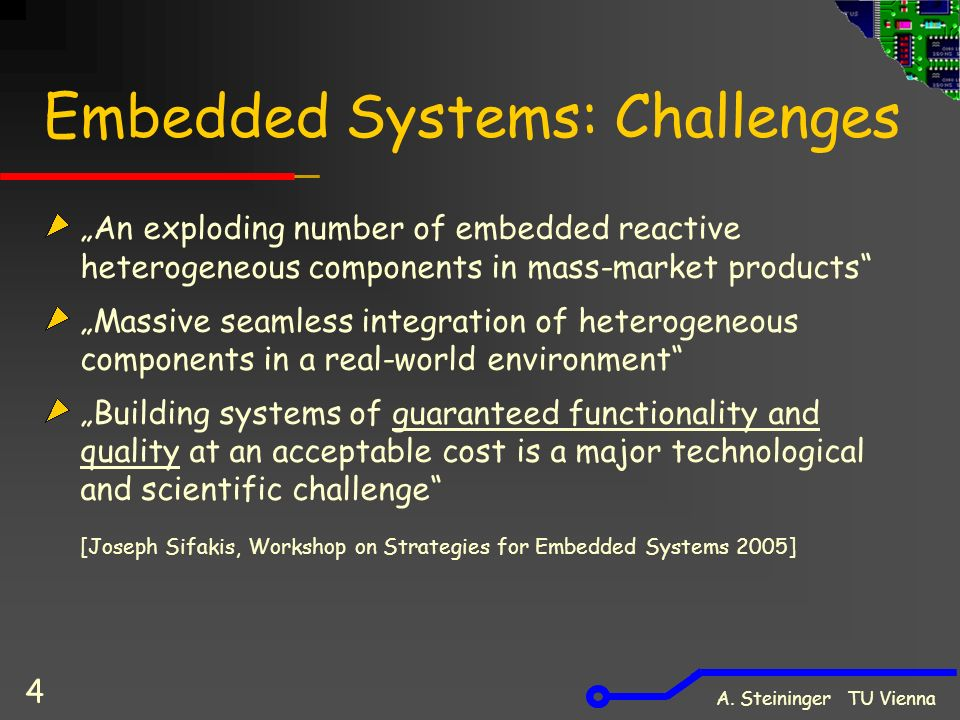 "A. Steininger TU Vienna 4 Embedded Systems: Challenges ""An exploding number of embedded reactive heterogeneous components in mass-market products"" ""Ma"