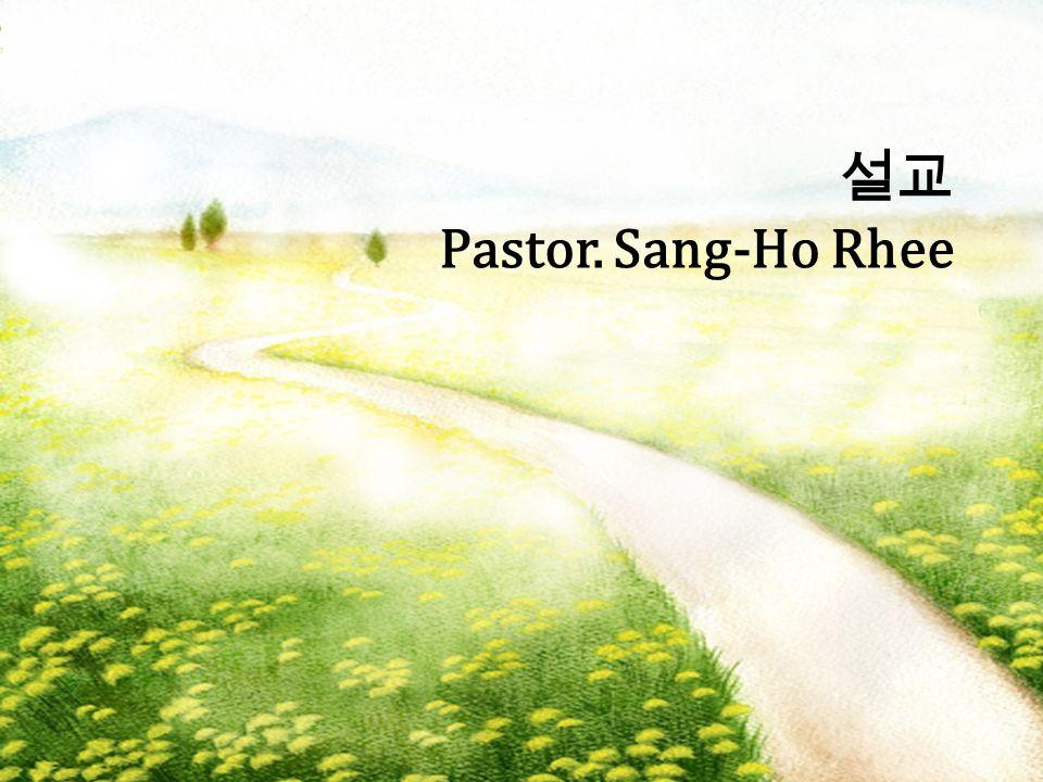 설교 Pastor. Sang-Ho Rhee