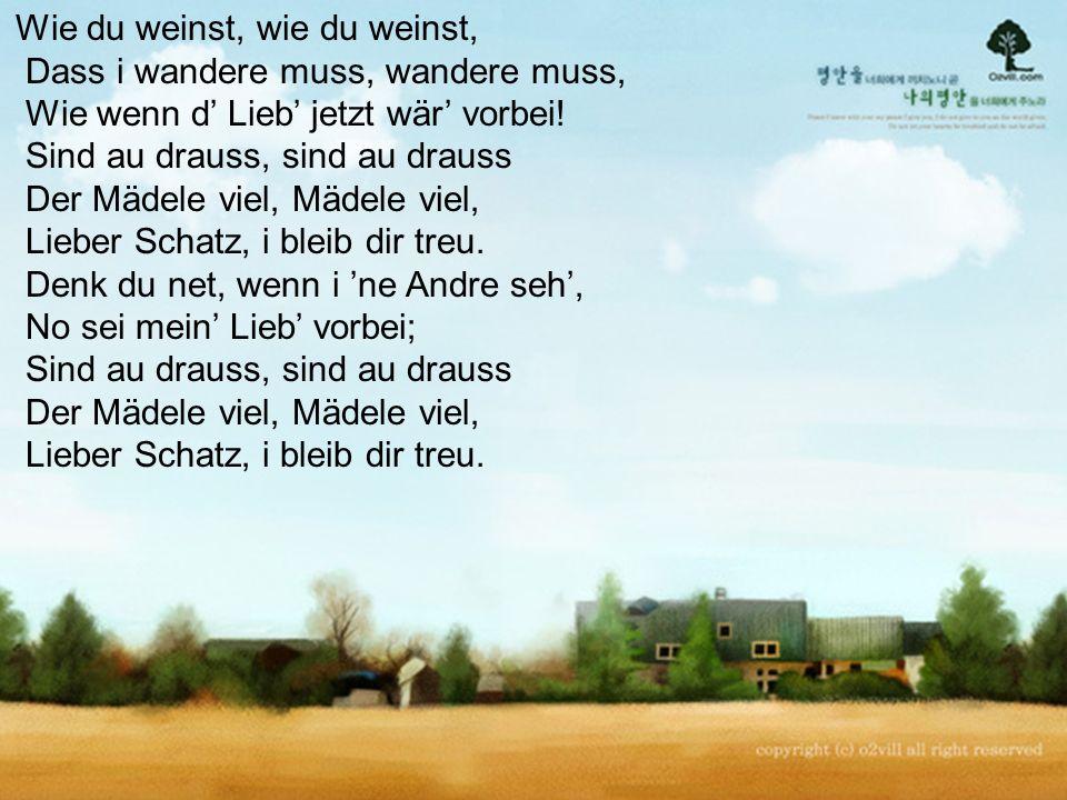 Wie du weinst, wie du weinst, Dass i wandere muss, wandere muss, Wie wenn d' Lieb' jetzt wär' vorbei.