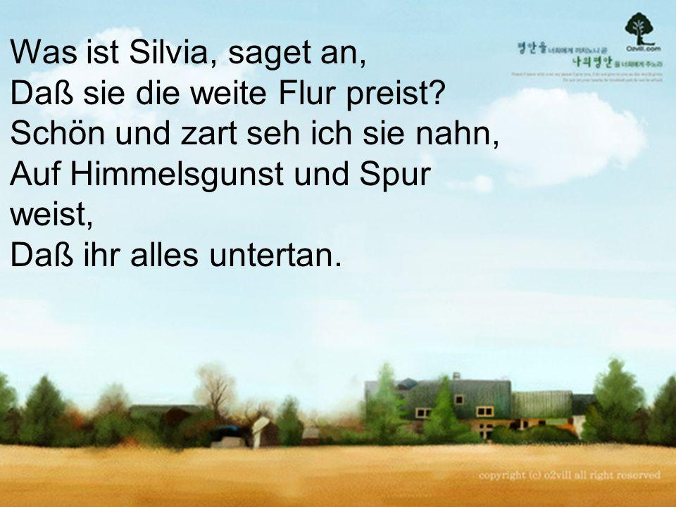 Was ist Silvia, saget an, Daß sie die weite Flur preist.