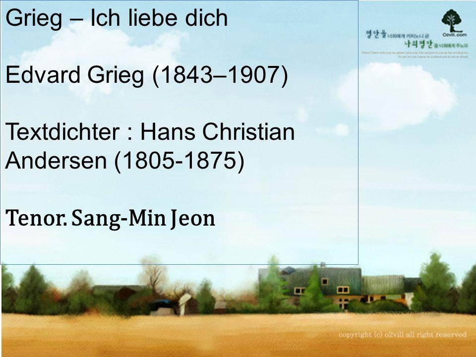 Grieg – Ich liebe dich Edvard Grieg (1843–1907) Textdichter : Hans Christian Andersen (1805-1875) Tenor.