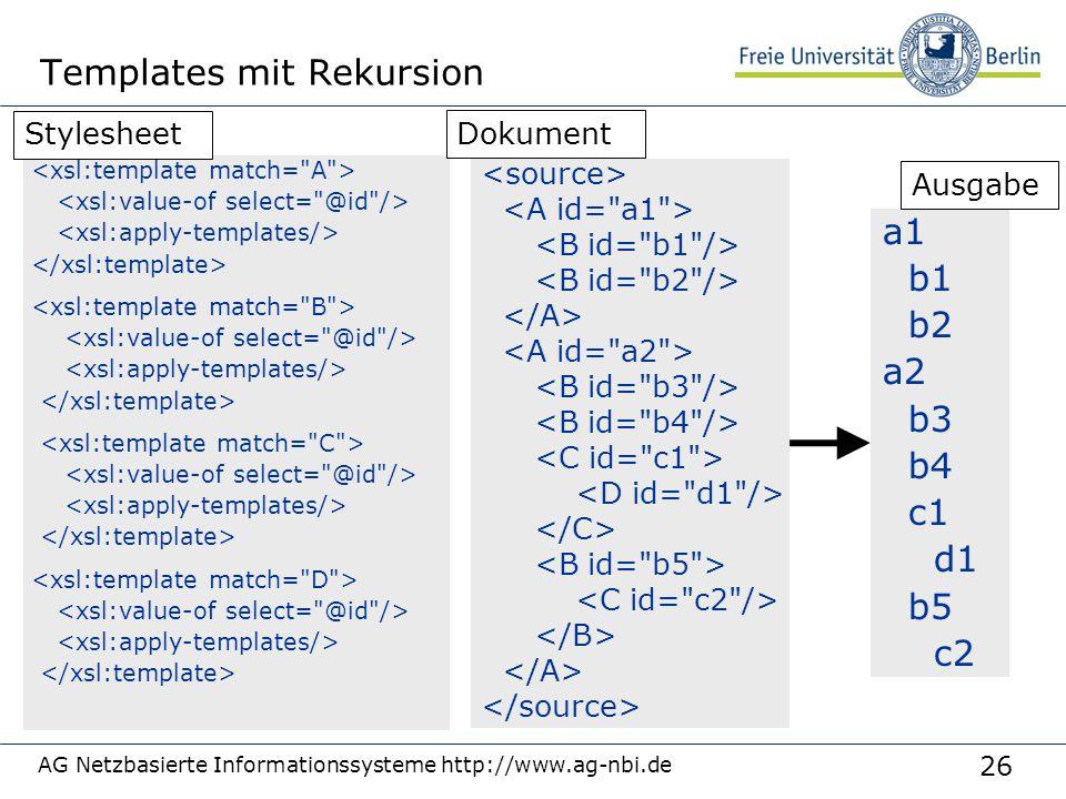 26 AG Netzbasierte Informationssysteme http://www.ag-nbi.de Templates mit Rekursion a1 b1 b2 a2 b3 b4 c1 d1 b5 c2 Stylesheet Dokument Ausgabe
