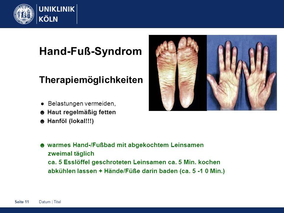 Datum | TitelSeite 11 Hand-Fuß-Syndrom Therapiemöglichkeiten ● Belastungen vermeiden, ☻ Haut regelmäßig fetten ☻ Hanföl (lokal!!!) ☻ warmes Hand-/Fußbad mit abgekochtem Leinsamen zweimal täglich ca.