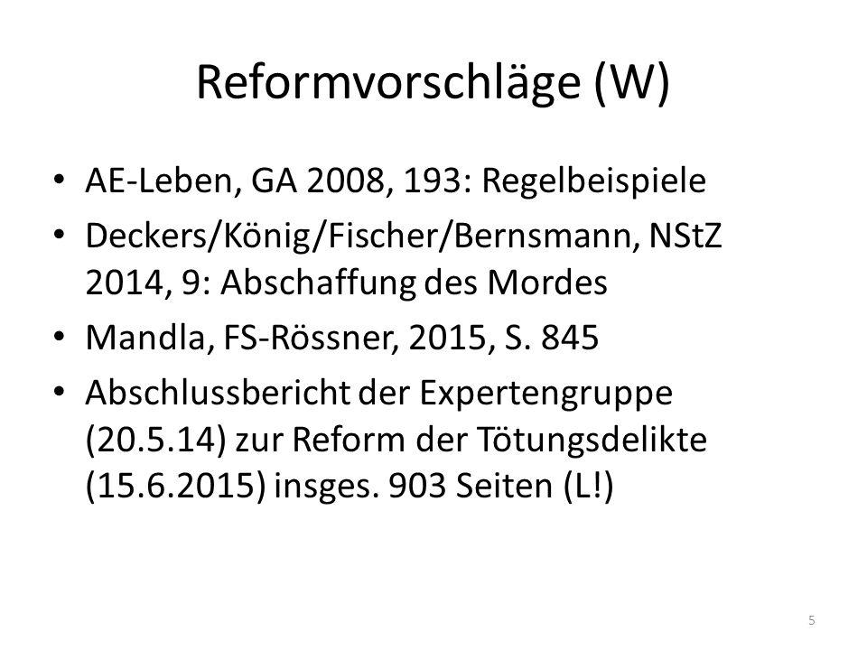 Reformvorschläge (W) AE-Leben, GA 2008, 193: Regelbeispiele Deckers/König/Fischer/Bernsmann, NStZ 2014, 9: Abschaffung des Mordes Mandla, FS-Rössner, 2015, S.