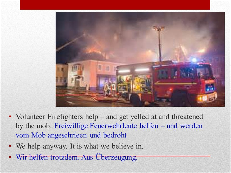 Volunteer Firefighters help – and get yelled at and threatened by the mob.