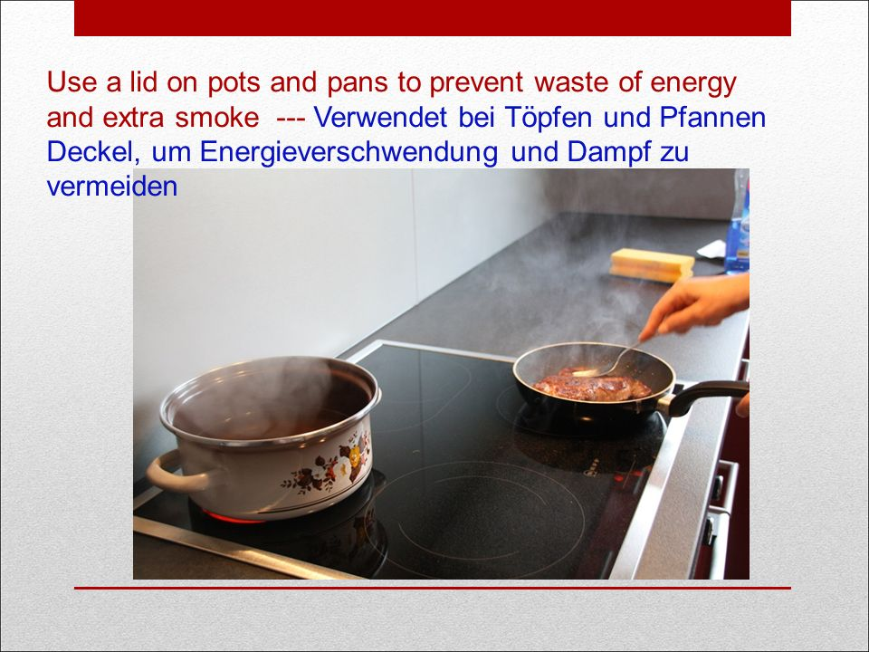 Use a lid on pots and pans to prevent waste of energy and extra smoke --- Verwendet bei Töpfen und Pfannen Deckel, um Energieverschwendung und Dampf zu vermeiden