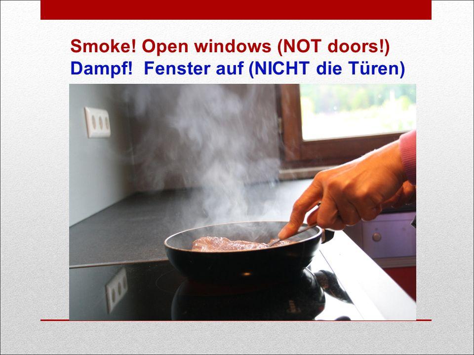 Smoke! Open windows (NOT doors!) Dampf! Fenster auf (NICHT die Türen)