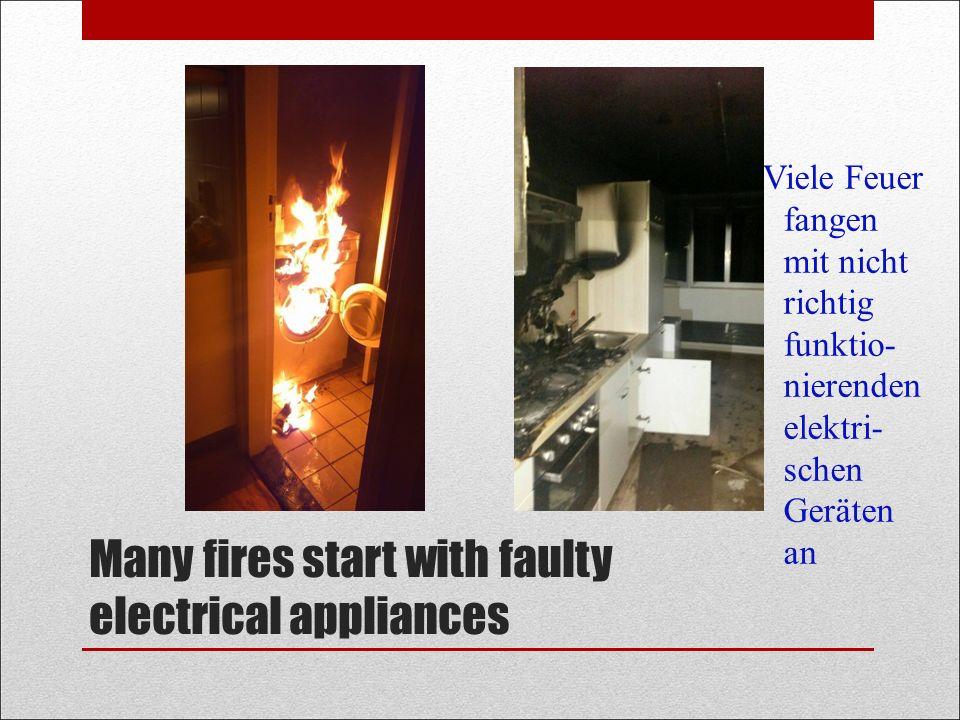 Many fires start with faulty electrical appliances Viele Feuer fangen mit nicht richtig funktio- nierenden elektri- schen Geräten an
