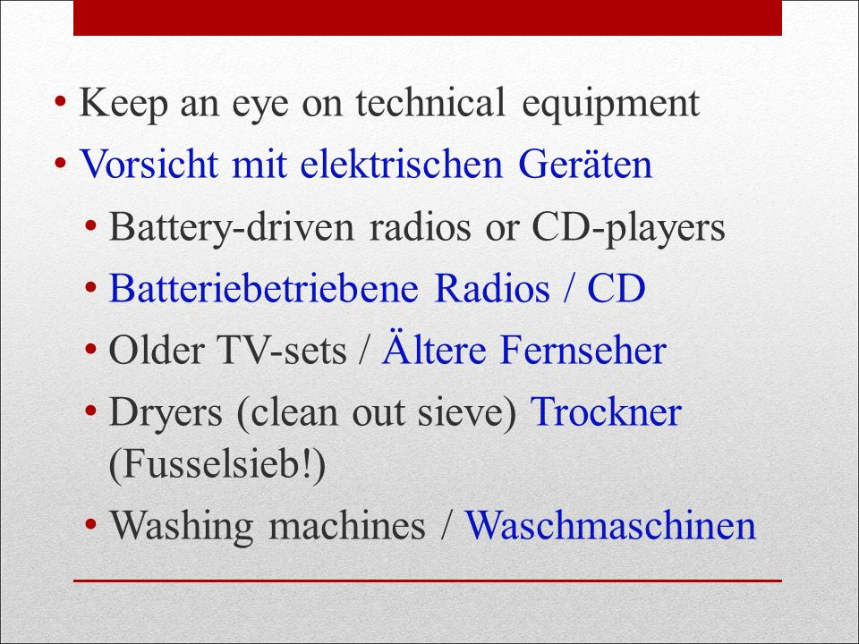 Keep an eye on technical equipment Vorsicht mit elektrischen Geräten Battery-driven radios or CD-players Batteriebetriebene Radios / CD Older TV-sets / Ältere Fernseher Dryers (clean out sieve) Trockner (Fusselsieb!) Washing machines / Waschmaschinen