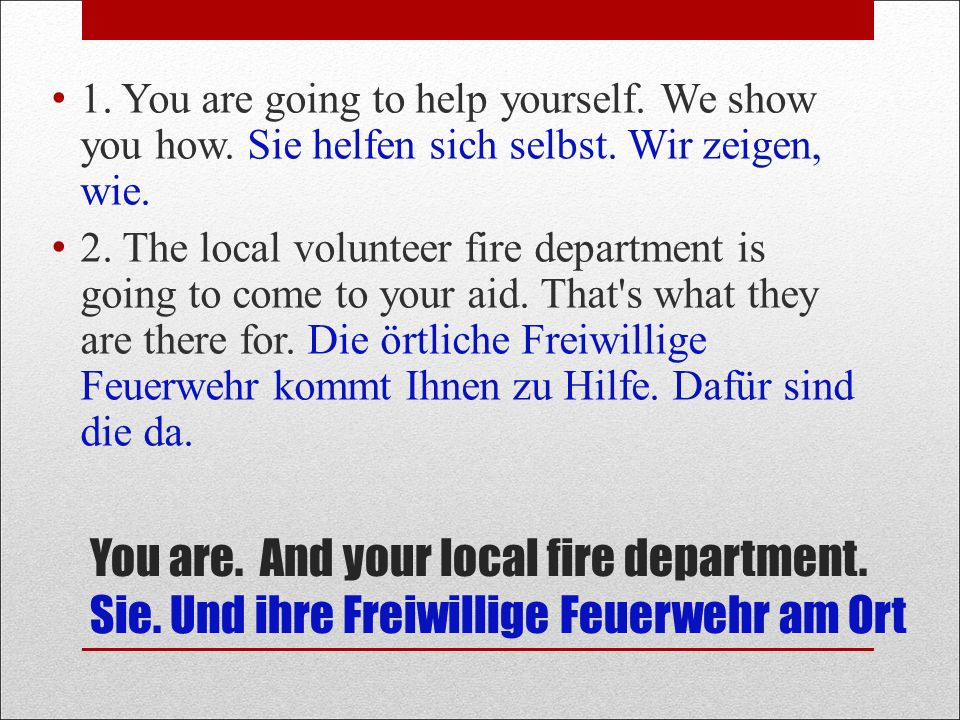 You are. And your local fire department. Sie. Und ihre Freiwillige Feuerwehr am Ort 1.