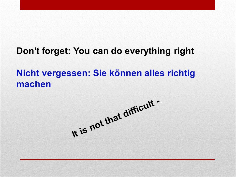 Don t forget: You can do everything right Nicht vergessen: Sie können alles richtig machen It is not that difficult -.