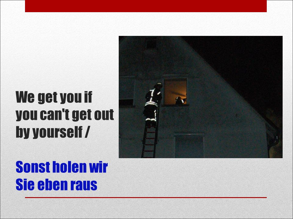 We get you if you can t get out by yourself / Sonst holen wir Sie eben raus