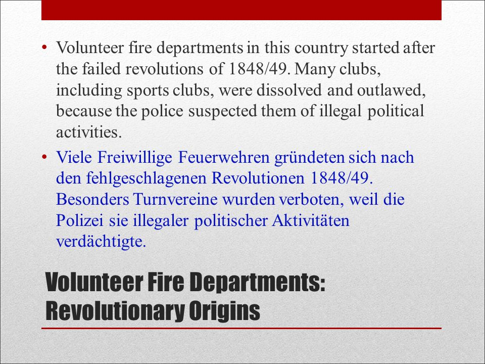 Volunteer Fire Departments: Revolutionary Origins Volunteer fire departments in this country started after the failed revolutions of 1848/49.