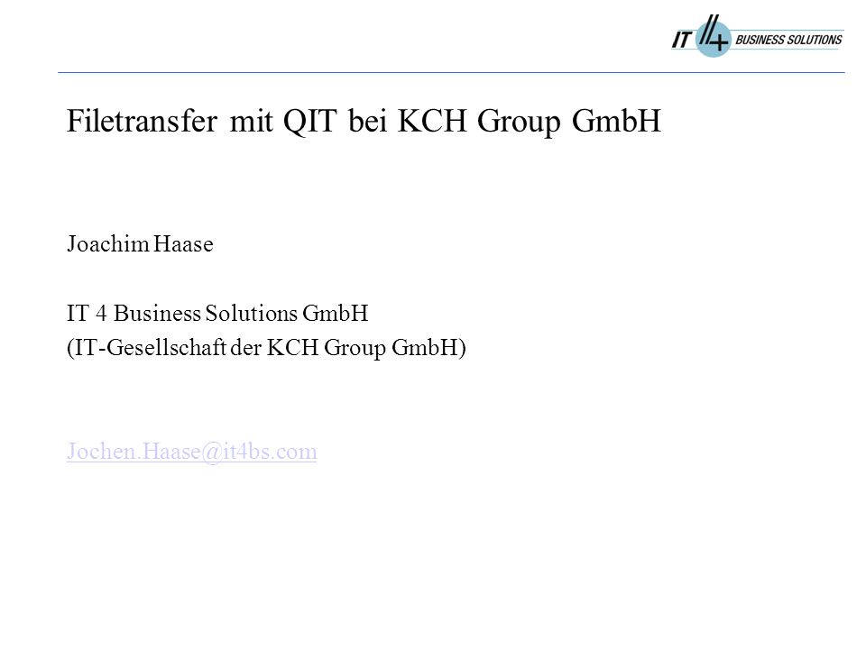 Filetransfer mit QIT bei KCH Group GmbH Joachim Haase IT 4 Business Solutions GmbH (IT-Gesellschaft der KCH Group GmbH) Jochen.Haase@it4bs.com