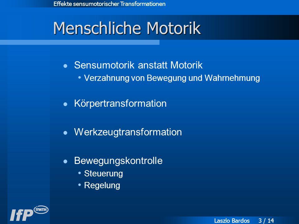 Effekte sensumotorischer Transformationen Laszlo Bardos 3 / 14 Menschliche Motorik Sensumotorik anstatt Motorik Verzahnung von Bewegung und Wahrnehmung Körpertransformation Werkzeugtransformation Bewegungskontrolle Steuerung Regelung