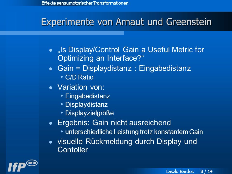 "Effekte sensumotorischer Transformationen Laszlo Bardos 8 / 14 Experimente von Arnaut und Greenstein ""Is Display/Control Gain a Useful Metric for Optimizing an Interface Gain = Displaydistanz : Eingabedistanz C/D Ratio Variation von: Eingabedistanz Displaydistanz Displayzielgröße Ergebnis: Gain nicht ausreichend unterschiedliche Leistung trotz konstantem Gain visuelle Rückmeldung durch Display und Contoller"