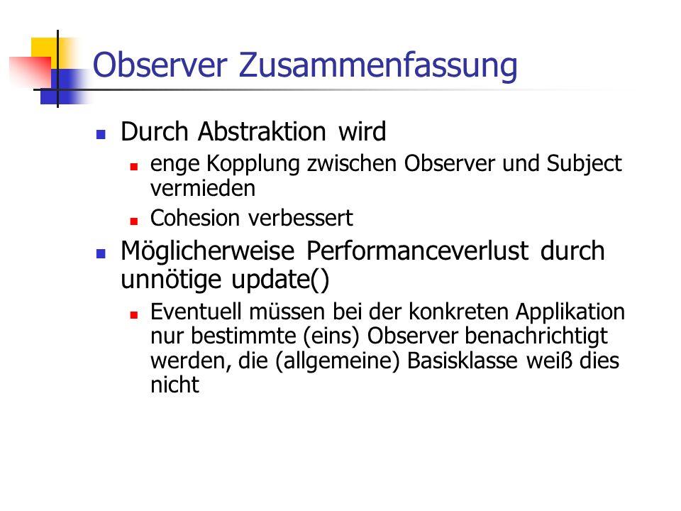Observer Zusammenfassung Durch Abstraktion wird enge Kopplung zwischen Observer und Subject vermieden Cohesion verbessert Möglicherweise Performanceverlust durch unnötige update() Eventuell müssen bei der konkreten Applikation nur bestimmte (eins) Observer benachrichtigt werden, die (allgemeine) Basisklasse weiß dies nicht