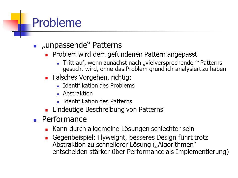 """Probleme """"unpassende Patterns Problem wird dem gefundenen Pattern angepasst Tritt auf, wenn zunächst nach """"vielversprechenden Patterns gesucht wird, ohne das Problem gründlich analysiert zu haben Falsches Vorgehen, richtig: Identifikation des Problems Abstraktion Identifikation des Patterns Eindeutige Beschreibung von Patterns Performance Kann durch allgemeine Lösungen schlechter sein Gegenbeispiel: Flyweight, besseres Design führt trotz Abstraktion zu schnellerer Lösung (""""Algorithmen entscheiden stärker über Performance als Implementierung)"""