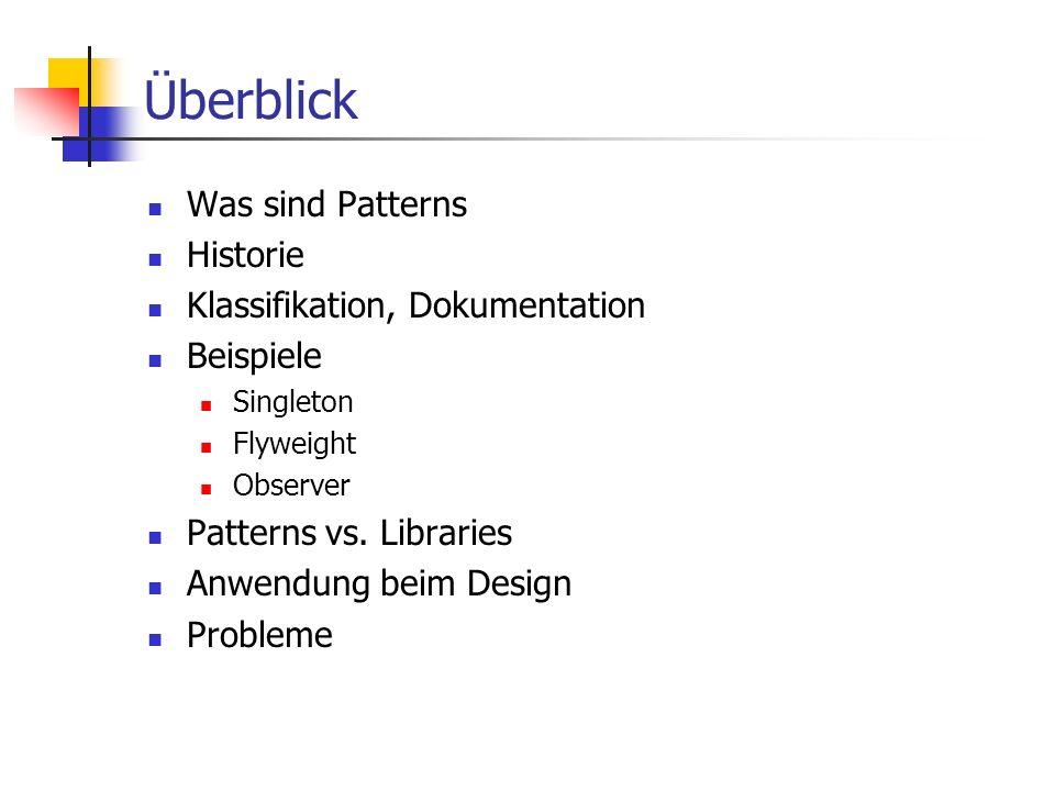 Überblick Was sind Patterns Historie Klassifikation, Dokumentation Beispiele Singleton Flyweight Observer Patterns vs. Libraries Anwendung beim Design