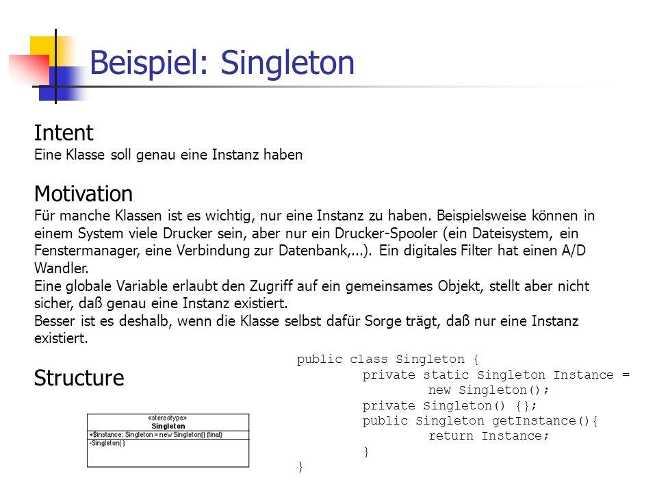 Beispiel: Singleton Intent Eine Klasse soll genau eine Instanz haben Motivation Für manche Klassen ist es wichtig, nur eine Instanz zu haben.