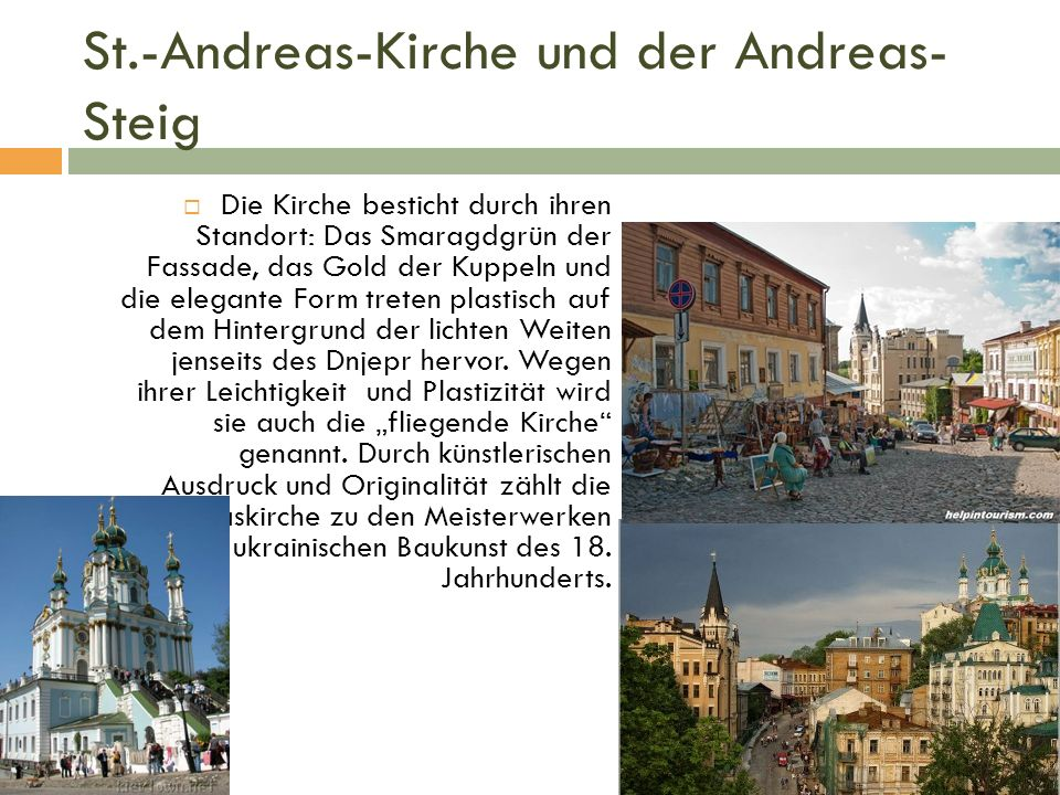 St.-Andreas-Kirche und der Andreas- Steig  Die Kirche besticht durch ihren Standort: Das Smaragdgrün der Fassade, das Gold der Kuppeln und die elegante Form treten plastisch auf dem Hintergrund der lichten Weiten jenseits des Dnjepr hervor.