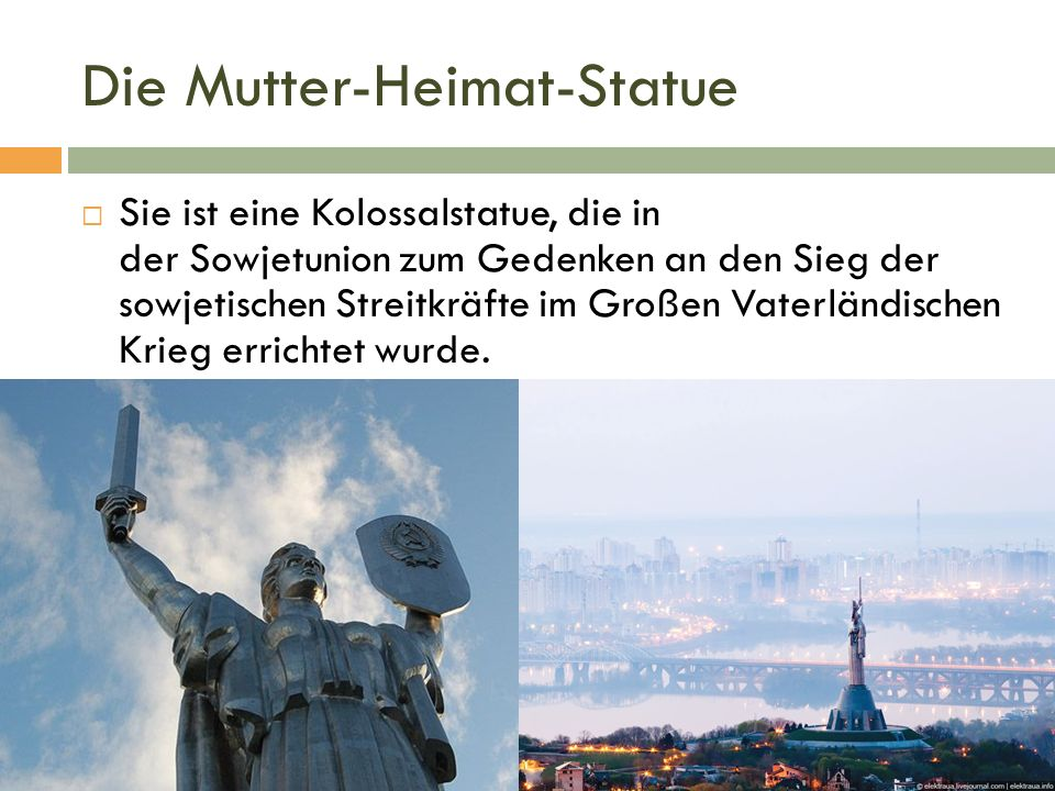 Die Mutter-Heimat-Statue  Sie ist eine Kolossalstatue, die in der Sowjetunion zum Gedenken an den Sieg der sowjetischen Streitkräfte im Großen Vaterländischen Krieg errichtet wurde.