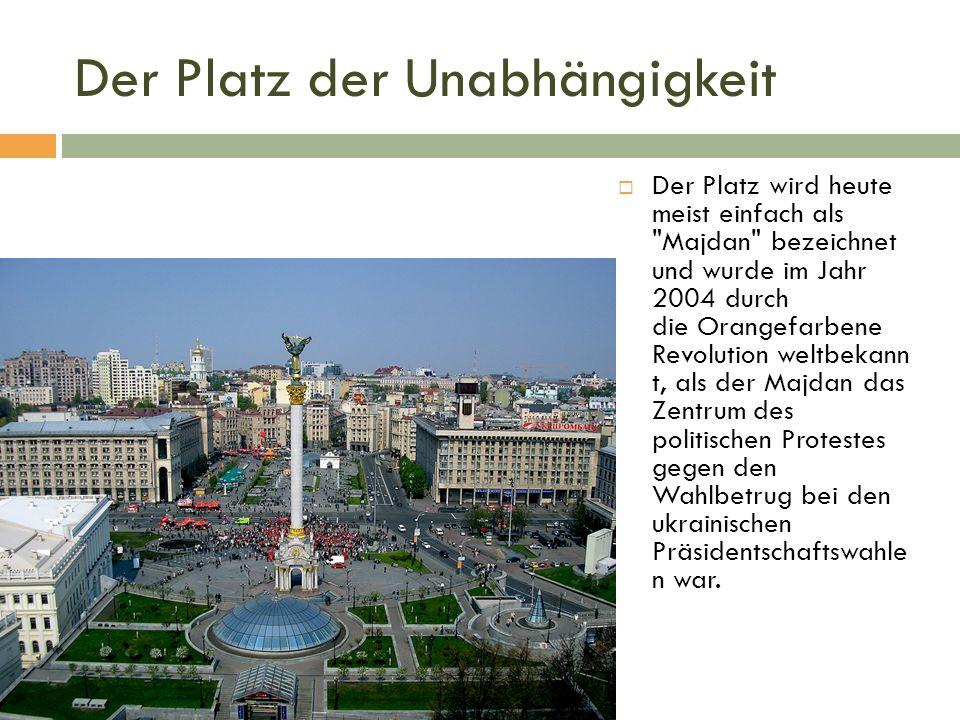 Der Platz der Unabhängigkeit  Der Platz wird heute meist einfach als Majdan bezeichnet und wurde im Jahr 2004 durch die Orangefarbene Revolution weltbekann t, als der Majdan das Zentrum des politischen Protestes gegen den Wahlbetrug bei den ukrainischen Präsidentschaftswahle n war.