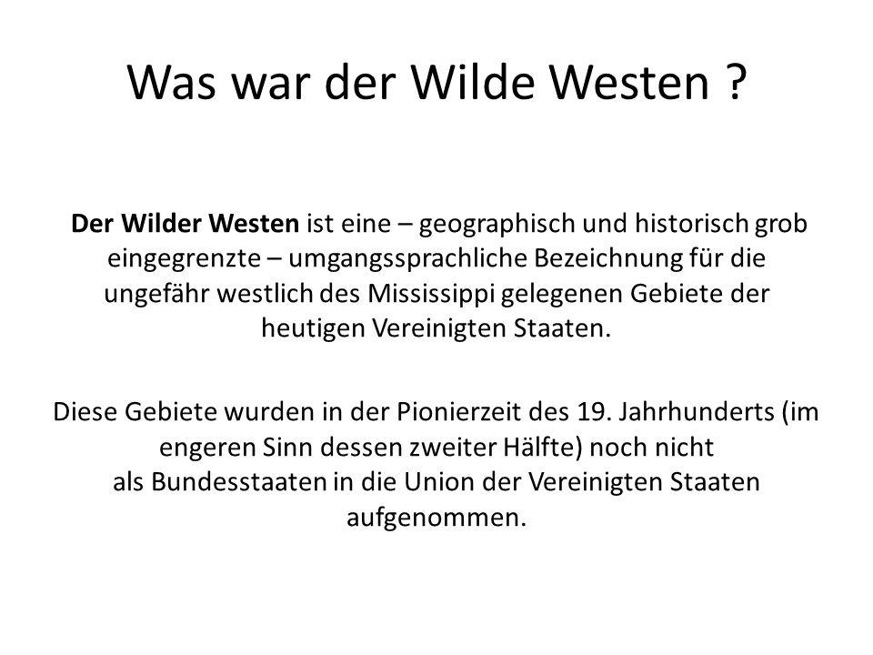 Was war der Wilde Westen ? Der Wilder Westen ist eine – geographisch und historisch grob eingegrenzte – umgangssprachliche Bezeichnung für die ungefäh