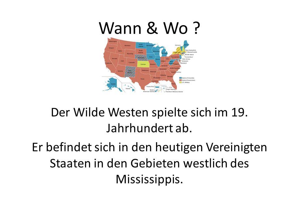 Wann & Wo ? Der Wilde Westen spielte sich im 19. Jahrhundert ab. Er befindet sich in den heutigen Vereinigten Staaten in den Gebieten westlich des Mis