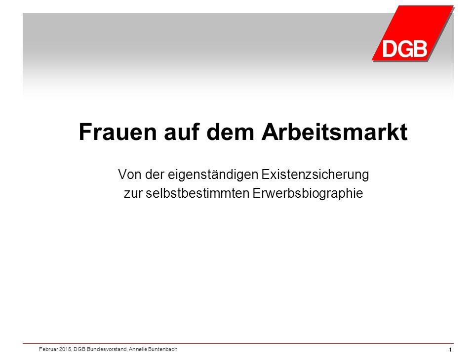 11 Frauen auf dem Arbeitsmarkt Von der eigenständigen Existenzsicherung zur selbstbestimmten Erwerbsbiographie Februar 2015, DGB Bundesvorstand, Annelie Buntenbach